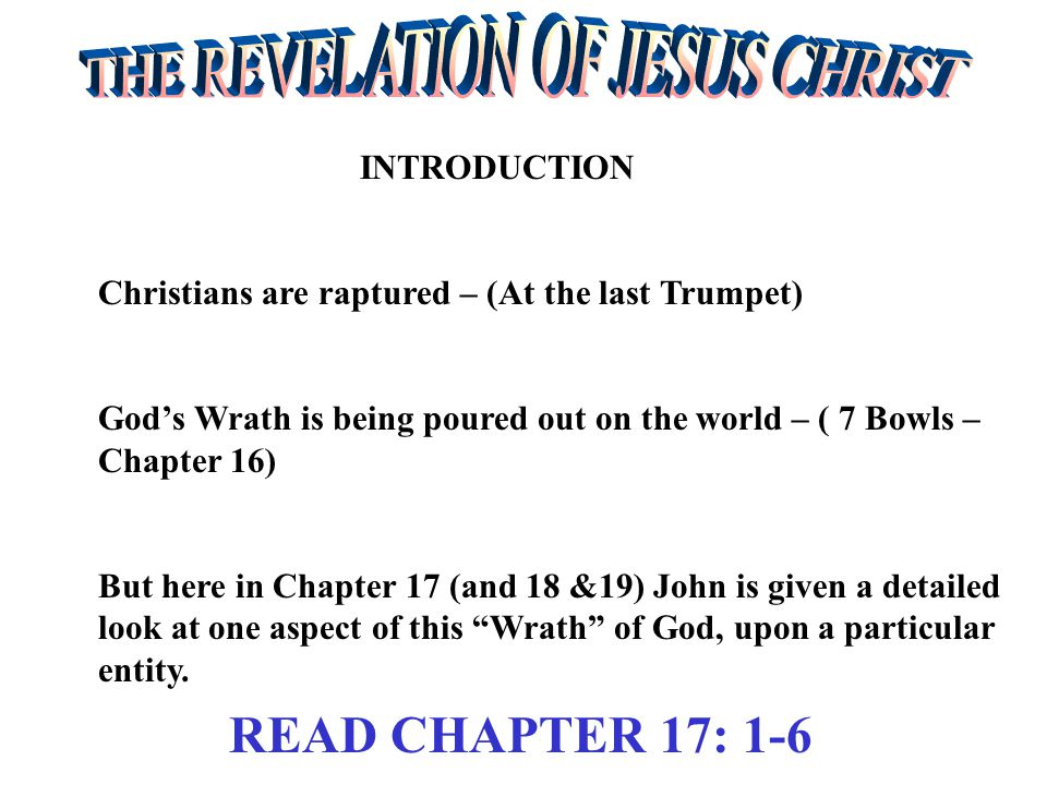 INTRODUCTION Christians are raptured – (At the last Trumpet) God's Wrath is being poured out on the world – ( 7 Bowls – Chapter 16) But here in Chapter 17 (and 18 &19) John is given a detailed look at one aspect of this Wrath of God, upon a particular entity.