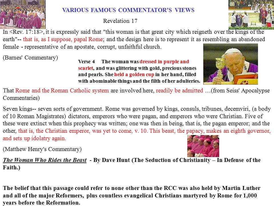 VARIOUS FAMOUS COMMENTATOR'S VIEWS Revelation 17 In, it is expressly said that this woman is that great city which reigneth over the kings of the earth -- that is, as I suppose, papal Rome; and the design here is to represent it as resembling an abandoned female - representative of an apostate, corrupt, unfaithful church.