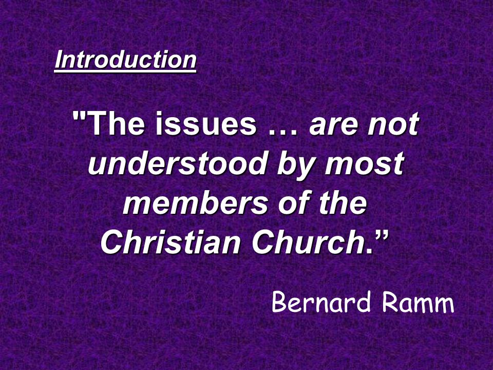 The issues … are not understood by most members of the Christian Church. Introduction Bernard Ramm