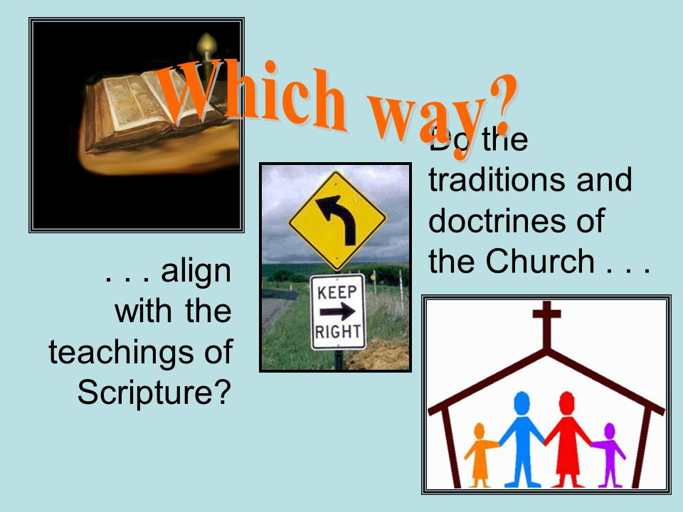Do the traditions and doctrines of the Church...... align with the teachings of Scripture