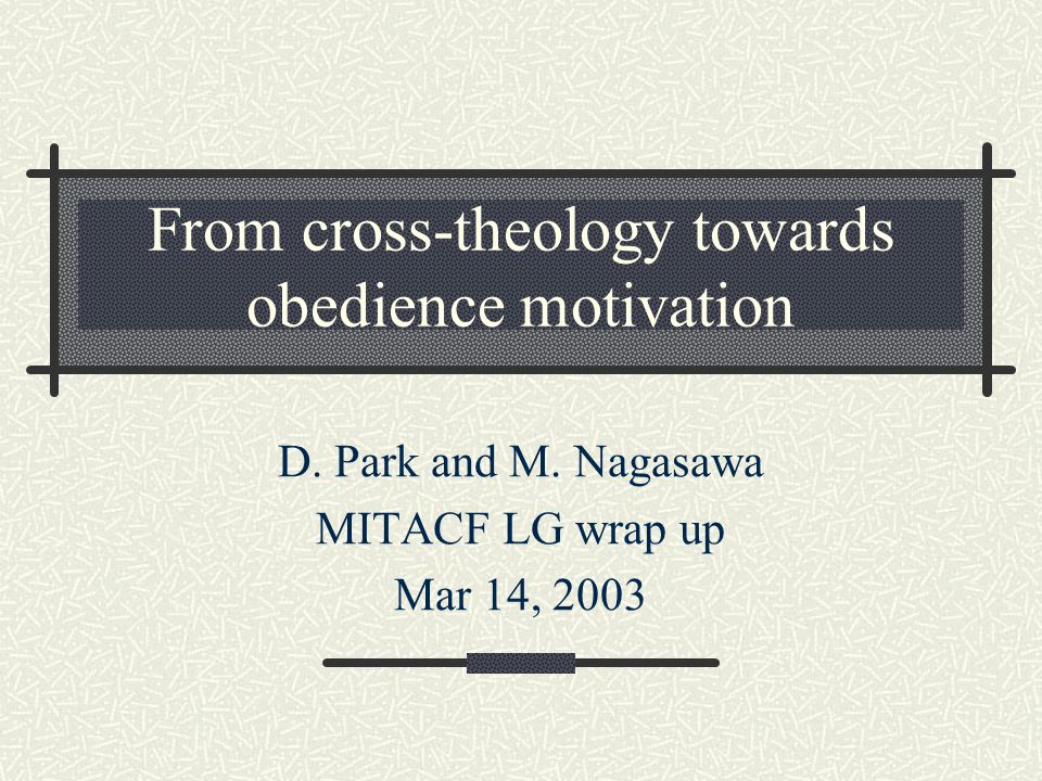 From cross-theology towards obedience motivation D. Park and M. Nagasawa MITACF LG wrap up Mar 14, 2003