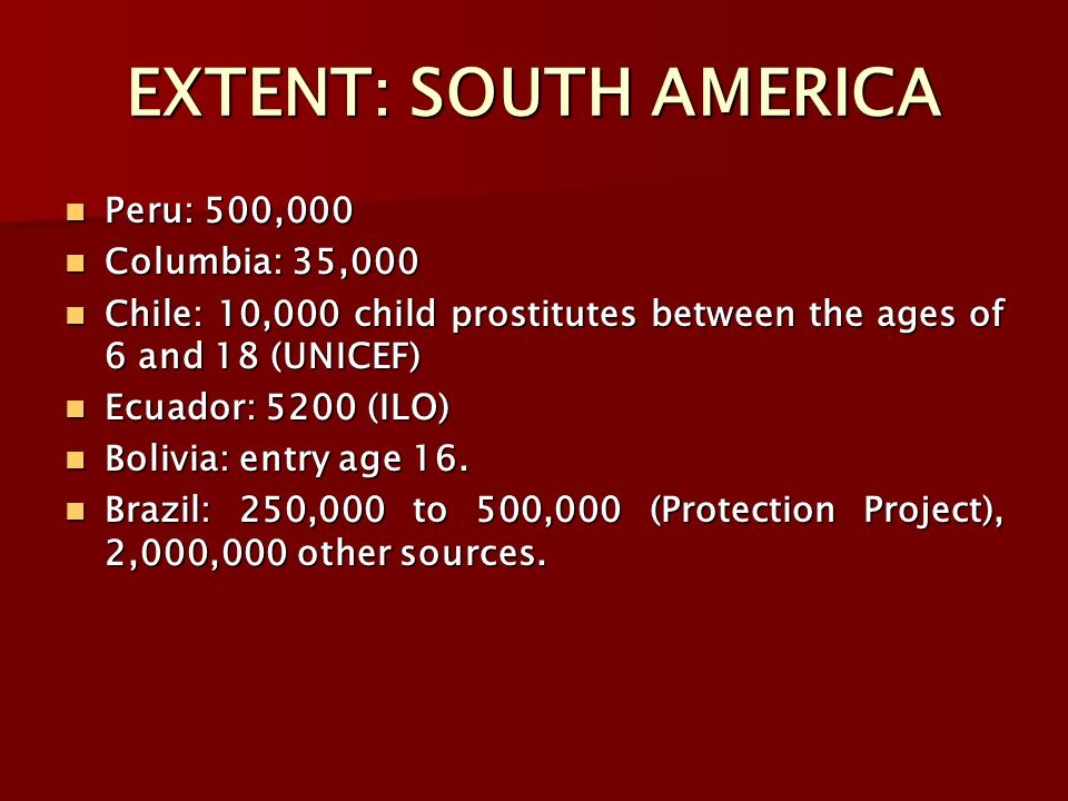 EXTENT: SOUTH AMERICA Peru: 500,000 Peru: 500,000 Columbia: 35,000 Columbia: 35,000 Chile: 10,000 child prostitutes between the ages of 6 and 18 (UNICEF) Chile: 10,000 child prostitutes between the ages of 6 and 18 (UNICEF) Ecuador: 5200 (ILO) Ecuador: 5200 (ILO) Bolivia: entry age 16.