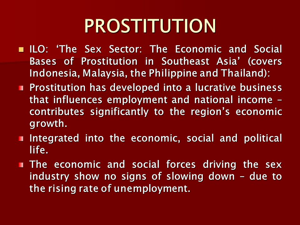 PROSTITUTION ILO: 'The Sex Sector: The Economic and Social Bases of Prostitution in Southeast Asia' (covers Indonesia, Malaysia, the Philippine and Thailand): ILO: 'The Sex Sector: The Economic and Social Bases of Prostitution in Southeast Asia' (covers Indonesia, Malaysia, the Philippine and Thailand): Prostitution has developed into a lucrative business that influences employment and national income – contributes significantly to the region's economic growth.