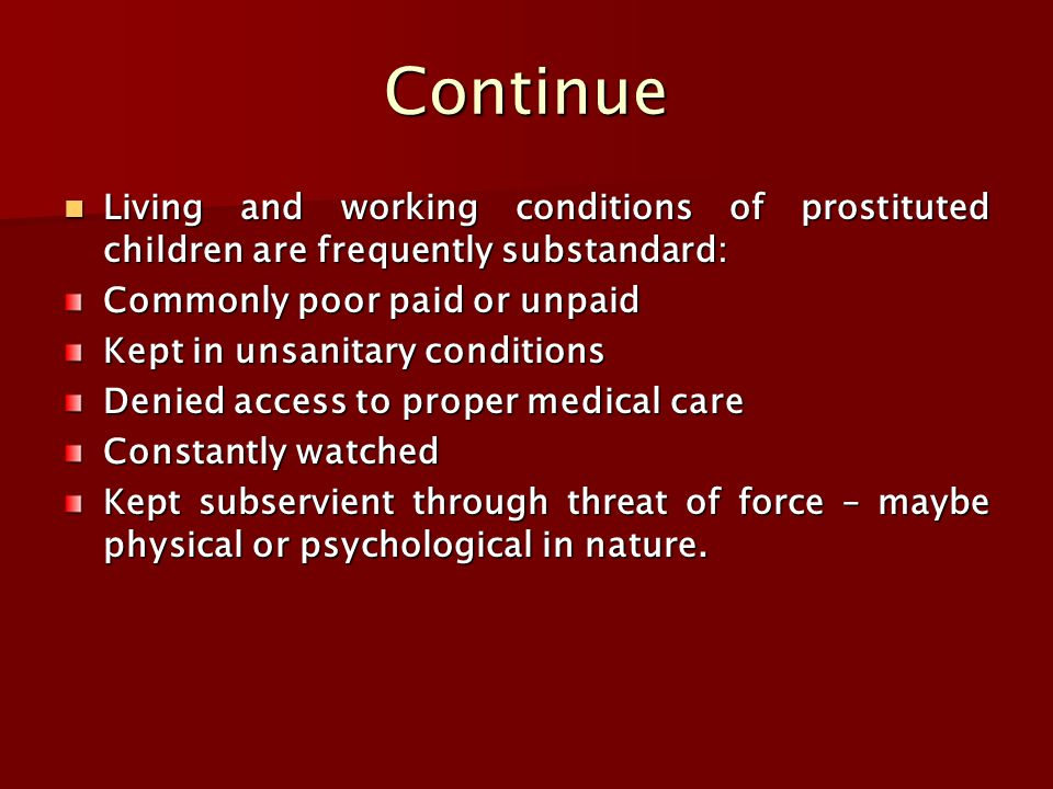Continue Living and working conditions of prostituted children are frequently substandard: Living and working conditions of prostituted children are frequently substandard: Commonly poor paid or unpaid Kept in unsanitary conditions Denied access to proper medical care Constantly watched Kept subservient through threat of force – maybe physical or psychological in nature.