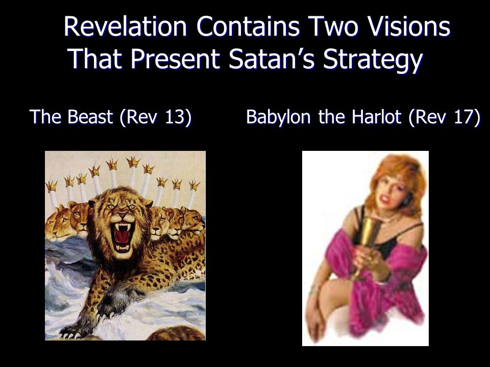 Revelation Contains Two Visions That Present Satan's Strategy Revelation Contains Two Visions That Present Satan's Strategy The Beast (Rev 13) Babylon the Harlot (Rev 17)