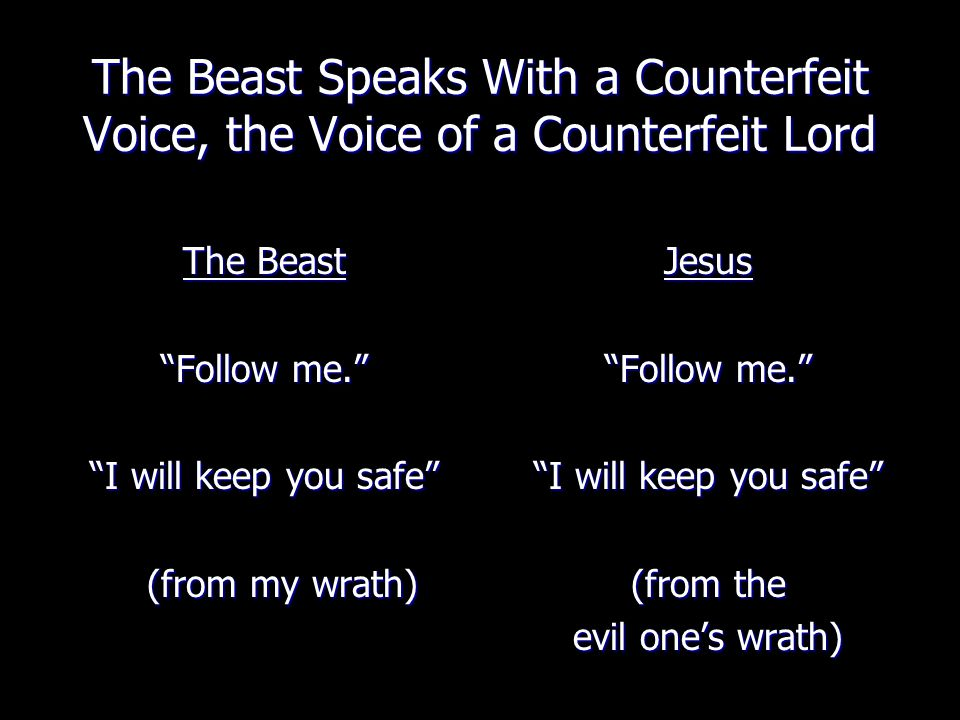 The Beast Speaks With a Counterfeit Voice, the Voice of a Counterfeit Lord The Beast Follow me. I will keep you safe (from my wrath) Jesus Follow me. I will keep you safe (from the evil one's wrath)