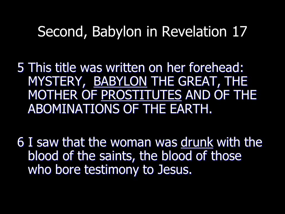 Second, Babylon in Revelation 17 5 This title was written on her forehead: MYSTERY, BABYLON THE GREAT, THE MOTHER OF PROSTITUTES AND OF THE ABOMINATIONS OF THE EARTH.