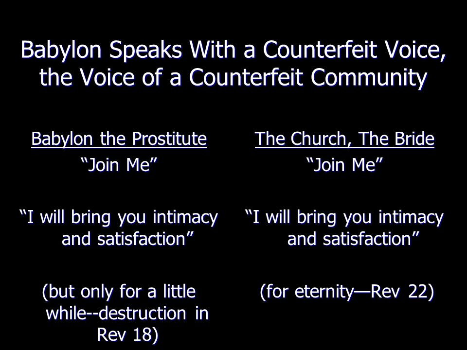 Babylon Speaks With a Counterfeit Voice, the Voice of a Counterfeit Community Babylon the Prostitute Join Me I will bring you intimacy and satisfaction (but only for a little while--destruction in Rev 18) The Church, The Bride Join Me I will bring you intimacy and satisfaction (for eternity—Rev 22)