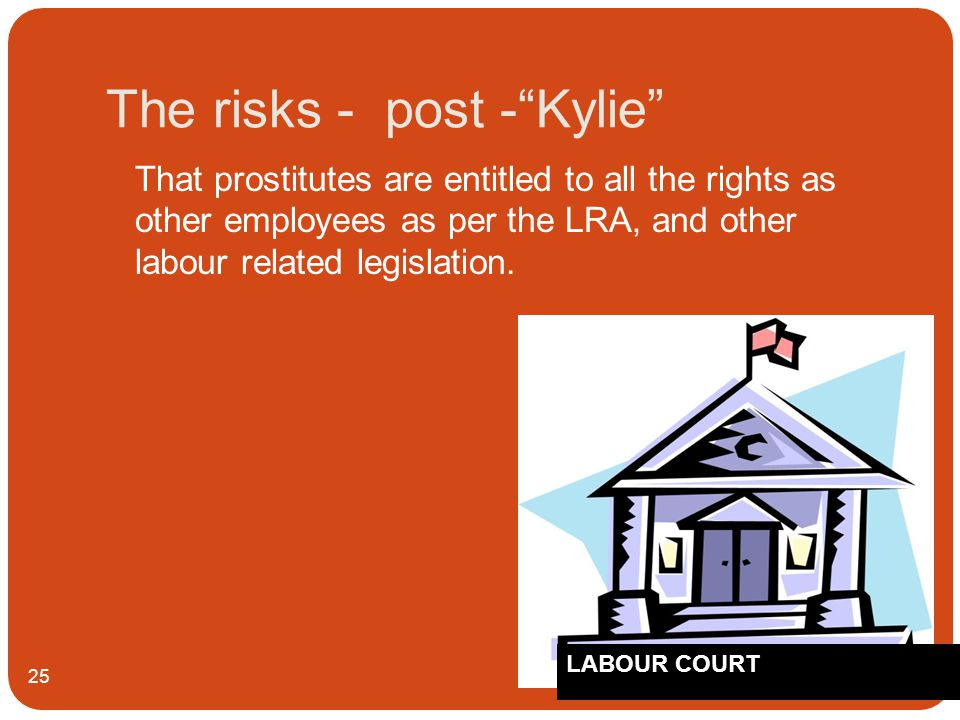 The risks - post - Kylie 25 That prostitutes are entitled to all the rights as other employees as per the LRA, and other labour related legislation.