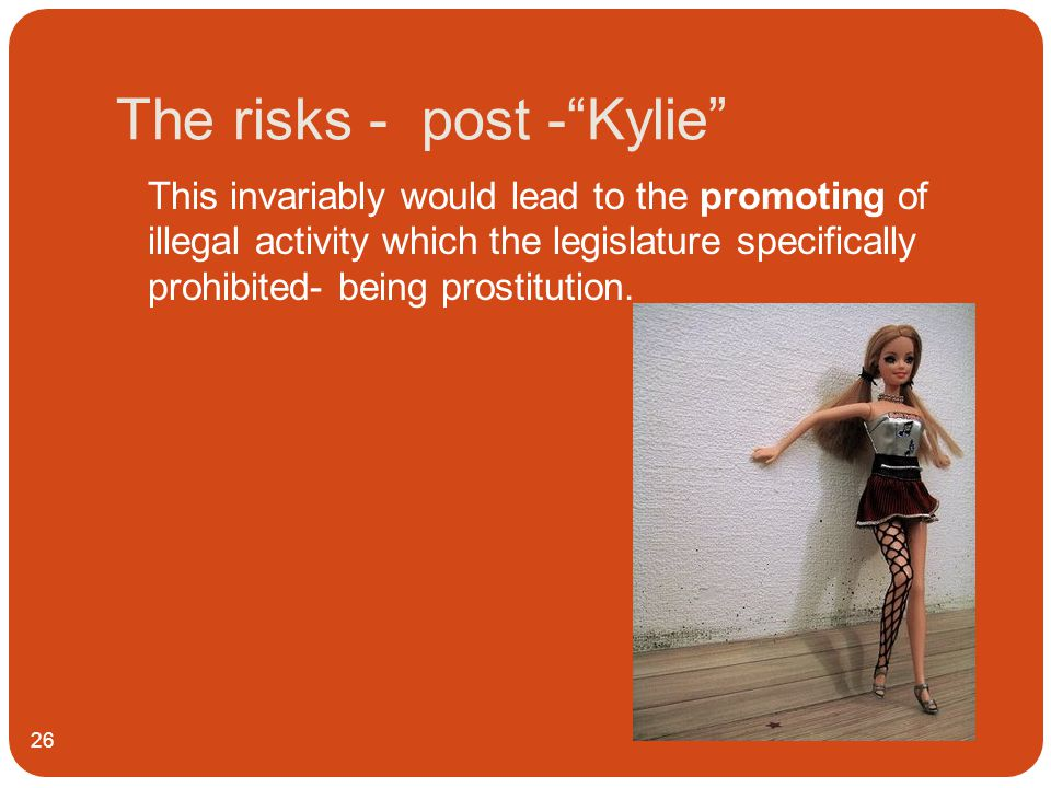 The risks - post - Kylie 26 This invariably would lead to the promoting of illegal activity which the legislature specifically prohibited- being prostitution.
