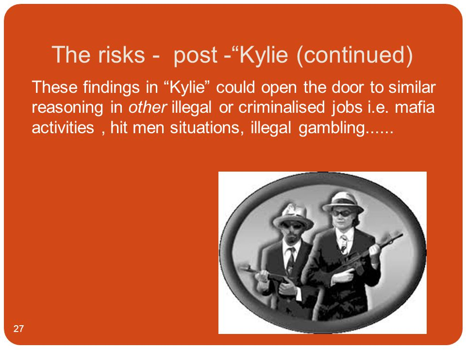 The risks - post - Kylie (continued) 27 These findings in Kylie could open the door to similar reasoning in other illegal or criminalised jobs i.e.