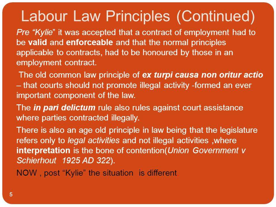 Labour Law Principles (Continued) 5 Pre Kylie it was accepted that a contract of employment had to be valid and enforceable and that the normal principles applicable to contracts, had to be honoured by those in an employment contract.