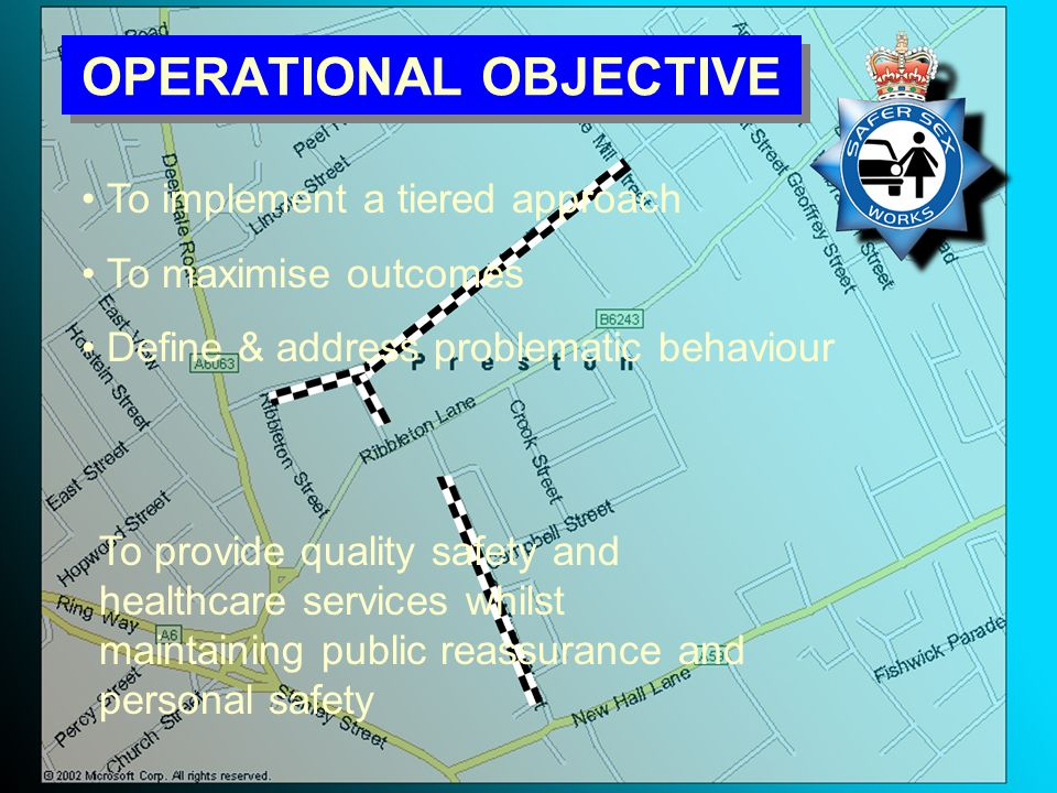 OPERATIONAL OBJECTIVE To provide quality safety and healthcare services whilst maintaining public reassurance and personal safety To implement a tiered approach To maximise outcomes Define & address problematic behaviour
