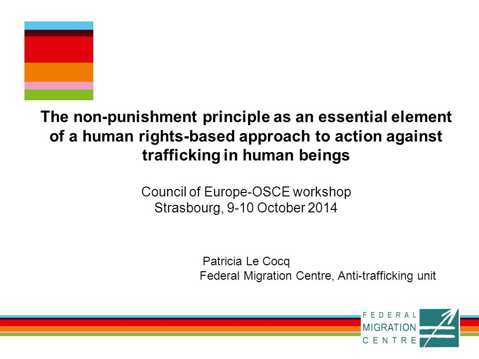 The non-punishment principle as an essential element of a human rights-based approach to action against trafficking in human beings Council of Europe-OSCE workshop Strasbourg, 9-10 October 2014 Patricia Le Cocq Federal Migration Centre, Anti-trafficking unit