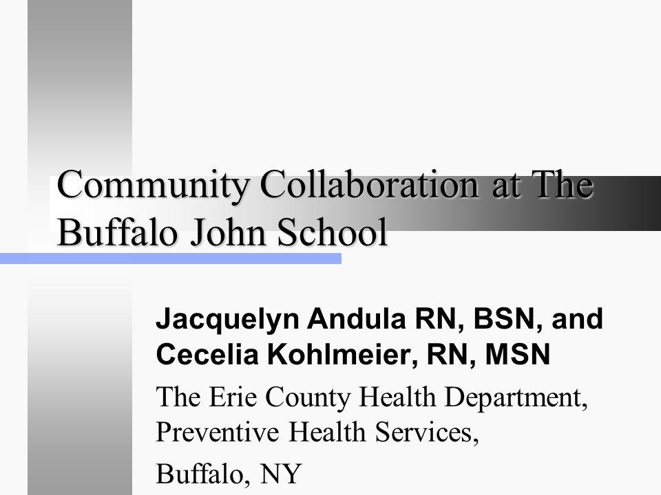 Community Collaboration at The Buffalo John School Jacquelyn Andula RN, BSN, and Cecelia Kohlmeier, RN, MSN The Erie County Health Department, Prevent