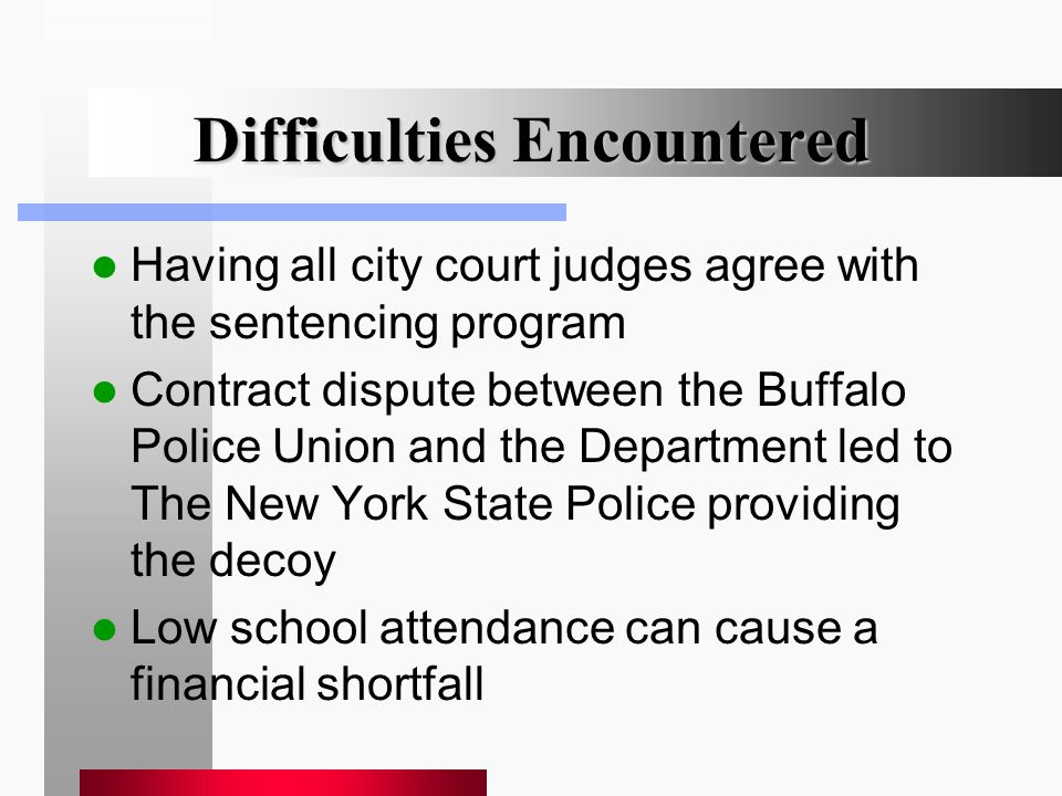 Difficulties Encountered Having all city court judges agree with the sentencing program Contract dispute between the Buffalo Police Union and the Department led to The New York State Police providing the decoy Low school attendance can cause a financial shortfall