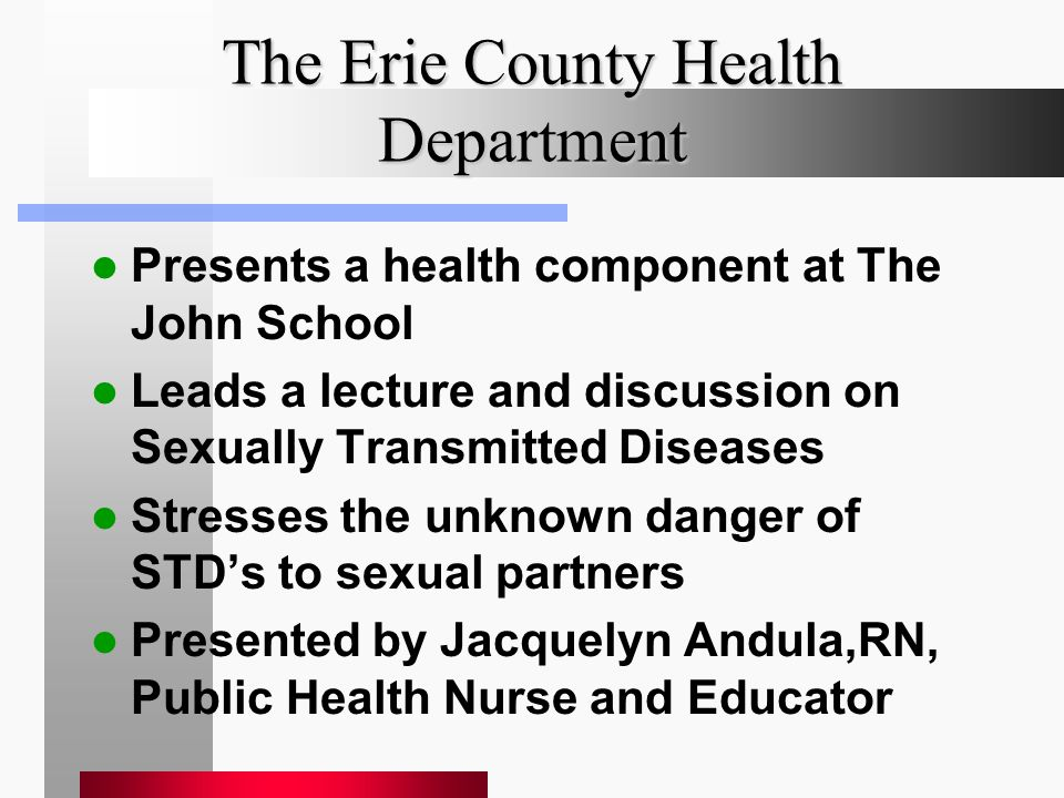 The Erie County Health Department Presents a health component at The John School Leads a lecture and discussion on Sexually Transmitted Diseases Stresses the unknown danger of STD's to sexual partners Presented by Jacquelyn Andula,RN, Public Health Nurse and Educator