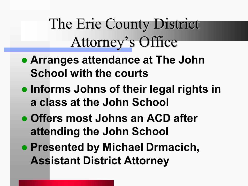 The Erie County District Attorney's Office Arranges attendance at The John School with the courts Informs Johns of their legal rights in a class at the John School Offers most Johns an ACD after attending the John School Presented by Michael Drmacich, Assistant District Attorney