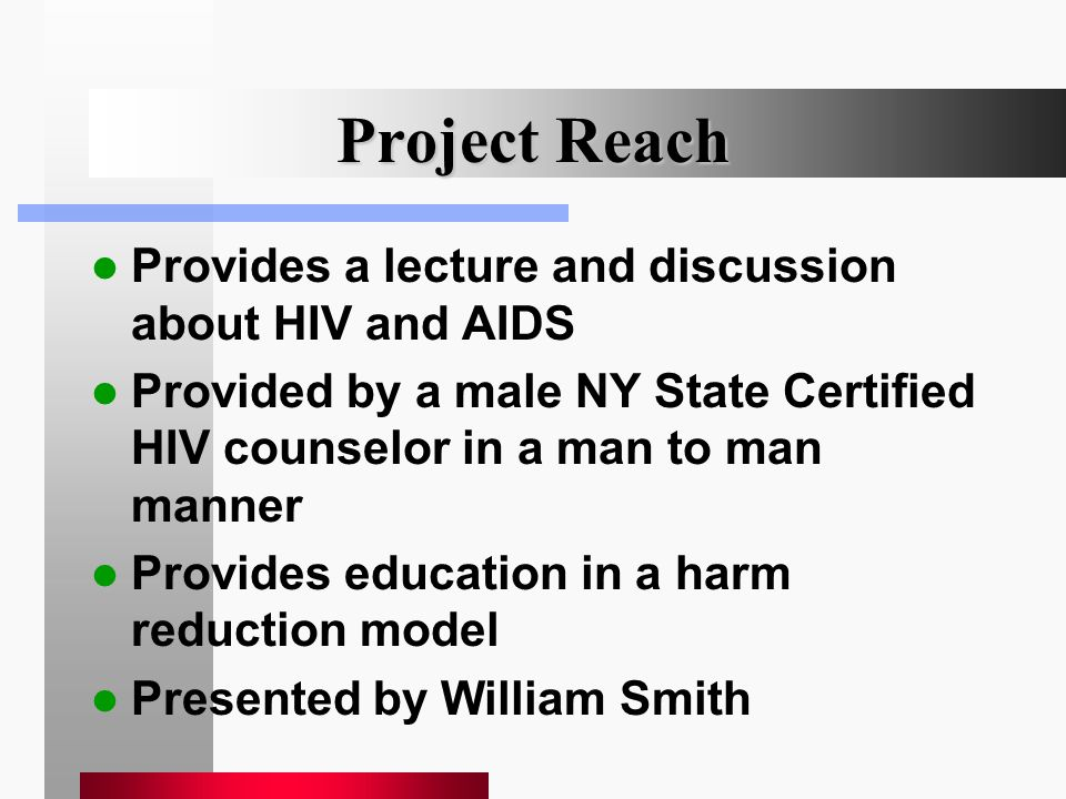 Project Reach Provides a lecture and discussion about HIV and AIDS Provided by a male NY State Certified HIV counselor in a man to man manner Provides
