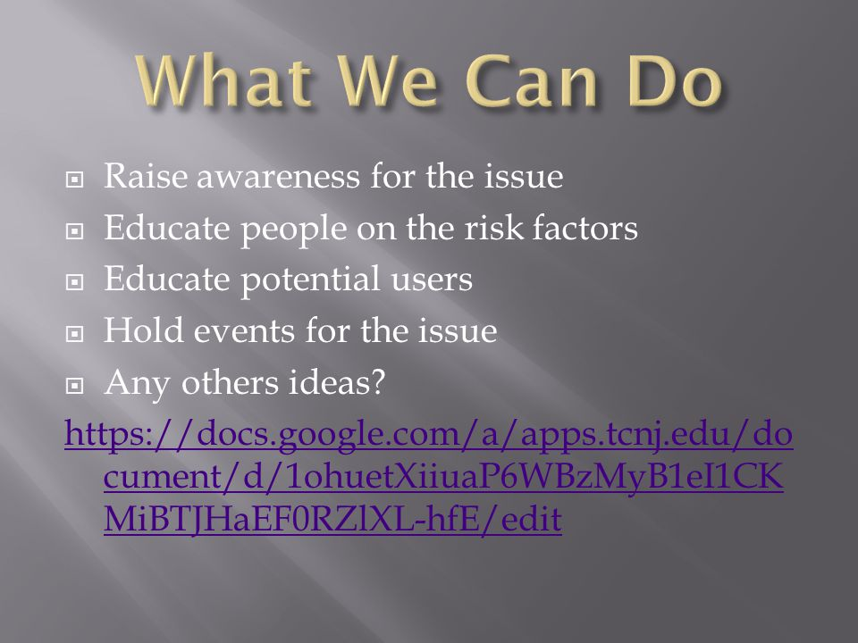  Raise awareness for the issue  Educate people on the risk factors  Educate potential users  Hold events for the issue  Any others ideas.
