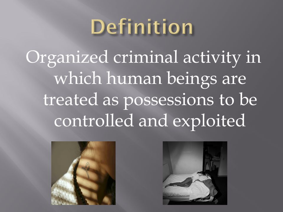 Organized criminal activity in which human beings are treated as possessions to be controlled and exploited