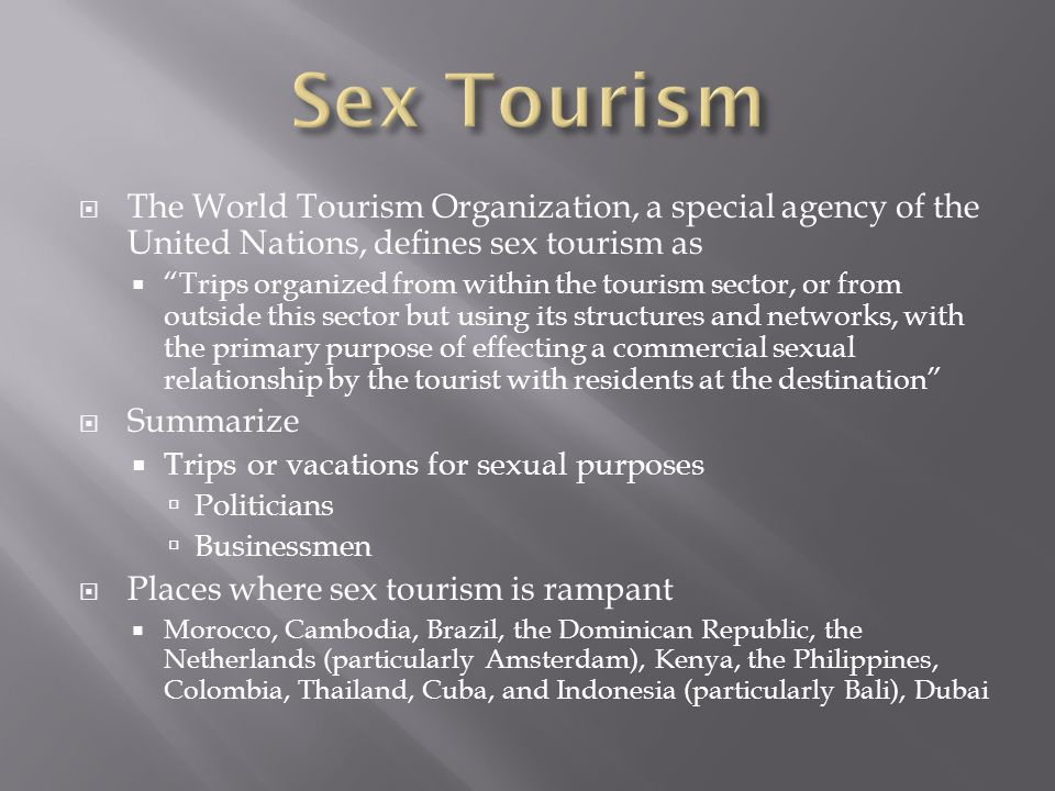  The World Tourism Organization, a special agency of the United Nations, defines sex tourism as  Trips organized from within the tourism sector, or from outside this sector but using its structures and networks, with the primary purpose of effecting a commercial sexual relationship by the tourist with residents at the destination  Summarize  Trips or vacations for sexual purposes  Politicians  Businessmen  Places where sex tourism is rampant  Morocco, Cambodia, Brazil, the Dominican Republic, the Netherlands (particularly Amsterdam), Kenya, the Philippines, Colombia, Thailand, Cuba, and Indonesia (particularly Bali), Dubai
