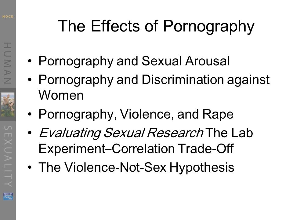 The Effects of Pornography Pornography and Sexual Arousal Pornography and Discrimination against Women Pornography, Violence, and Rape Evaluating Sexual Research The Lab Experiment–Correlation Trade-Off The Violence-Not-Sex Hypothesis