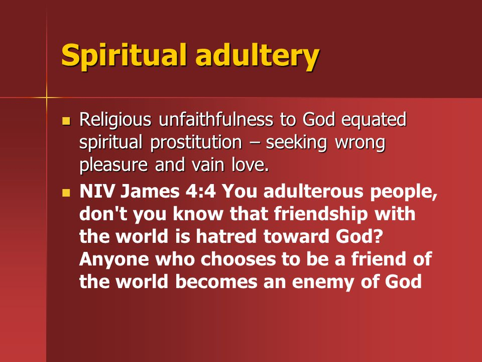 Spiritual adultery Religious unfaithfulness to God equated spiritual prostitution – seeking wrong pleasure and vain love.