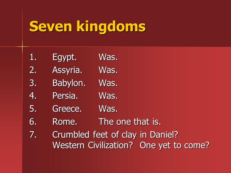 Seven kingdoms 1.Egypt.Was. 2.Assyria. Was. 3.Babylon.