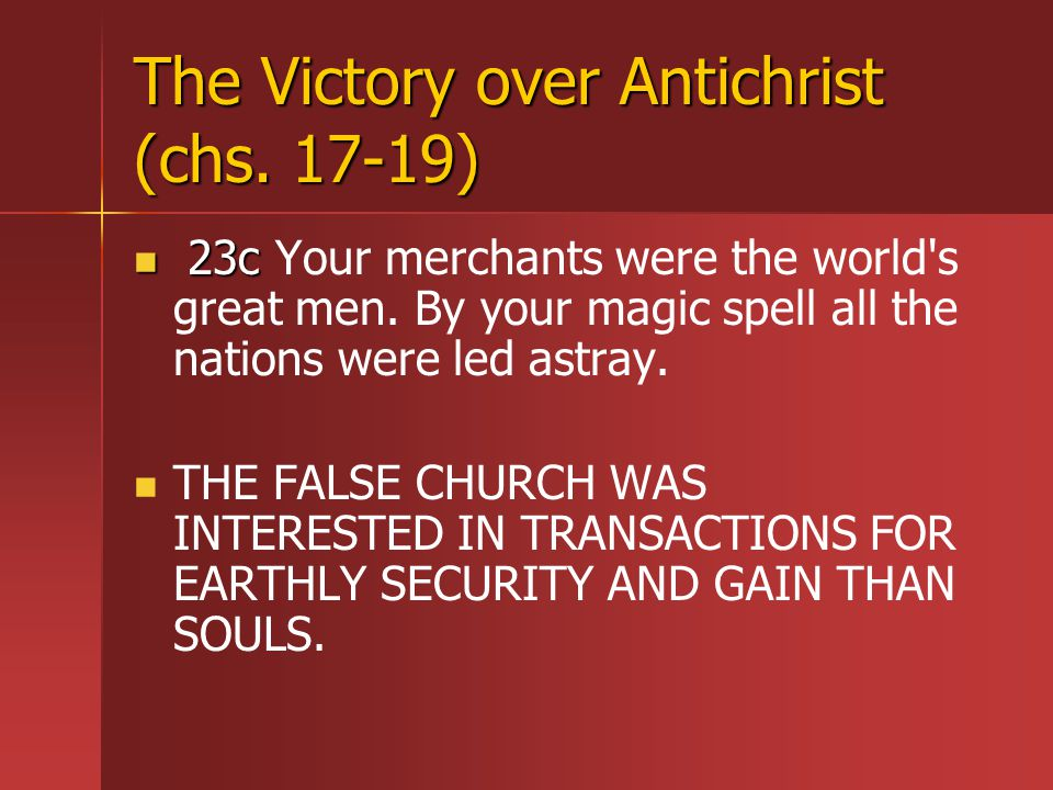 The Victory over Antichrist (chs. 17-19) 23c 23c Your merchants were the world s great men.