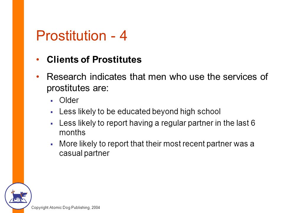 Copyright Atomic Dog Publishing, 2004 Prostitution - 4 Clients of Prostitutes Research indicates that men who use the services of prostitutes are:  Older  Less likely to be educated beyond high school  Less likely to report having a regular partner in the last 6 months  More likely to report that their most recent partner was a casual partner