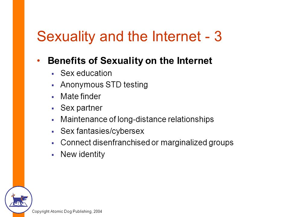 Copyright Atomic Dog Publishing, 2004 Sexuality and the Internet - 3 Benefits of Sexuality on the Internet  Sex education  Anonymous STD testing  M