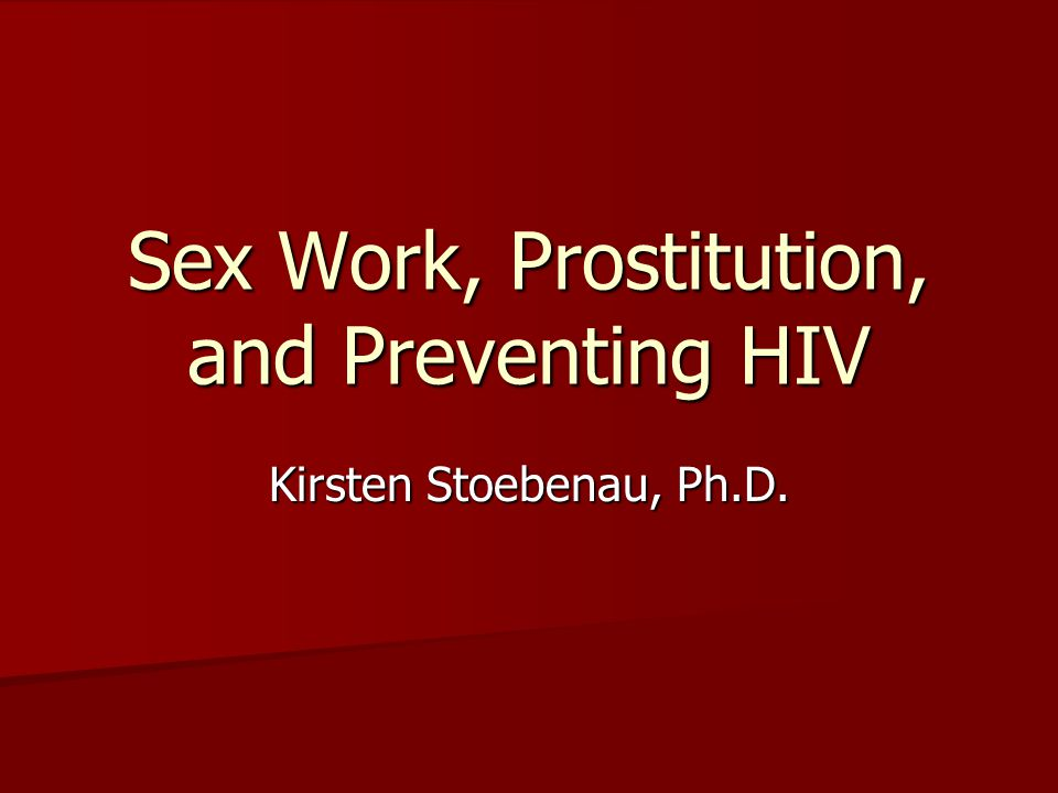 Sex Work, Prostitution, and Preventing HIV Kirsten Stoebenau, Ph.D.