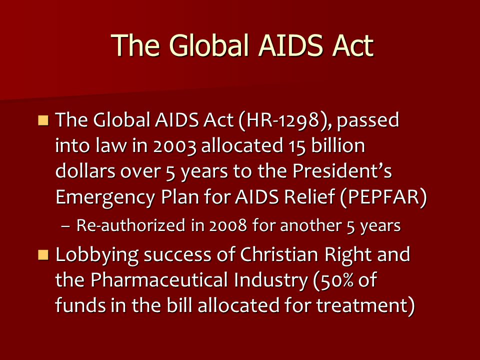 The Global AIDS Act The Global AIDS Act (HR-1298), passed into law in 2003 allocated 15 billion dollars over 5 years to the President's Emergency Plan for AIDS Relief (PEPFAR) The Global AIDS Act (HR-1298), passed into law in 2003 allocated 15 billion dollars over 5 years to the President's Emergency Plan for AIDS Relief (PEPFAR) –Re-authorized in 2008 for another 5 years Lobbying success of Christian Right and the Pharmaceutical Industry (50% of funds in the bill allocated for treatment) Lobbying success of Christian Right and the Pharmaceutical Industry (50% of funds in the bill allocated for treatment)