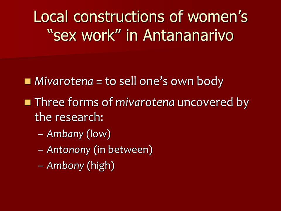 Local constructions of women's sex work in Antananarivo Mivarotena = to sell one's own body Mivarotena = to sell one's own body Three forms of mivarotena uncovered by the research: Three forms of mivarotena uncovered by the research: –Ambany (low) –Antonony (in between) –Ambony (high)