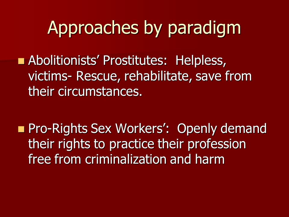 Approaches by paradigm Abolitionists' Prostitutes: Helpless, victims- Rescue, rehabilitate, save from their circumstances.