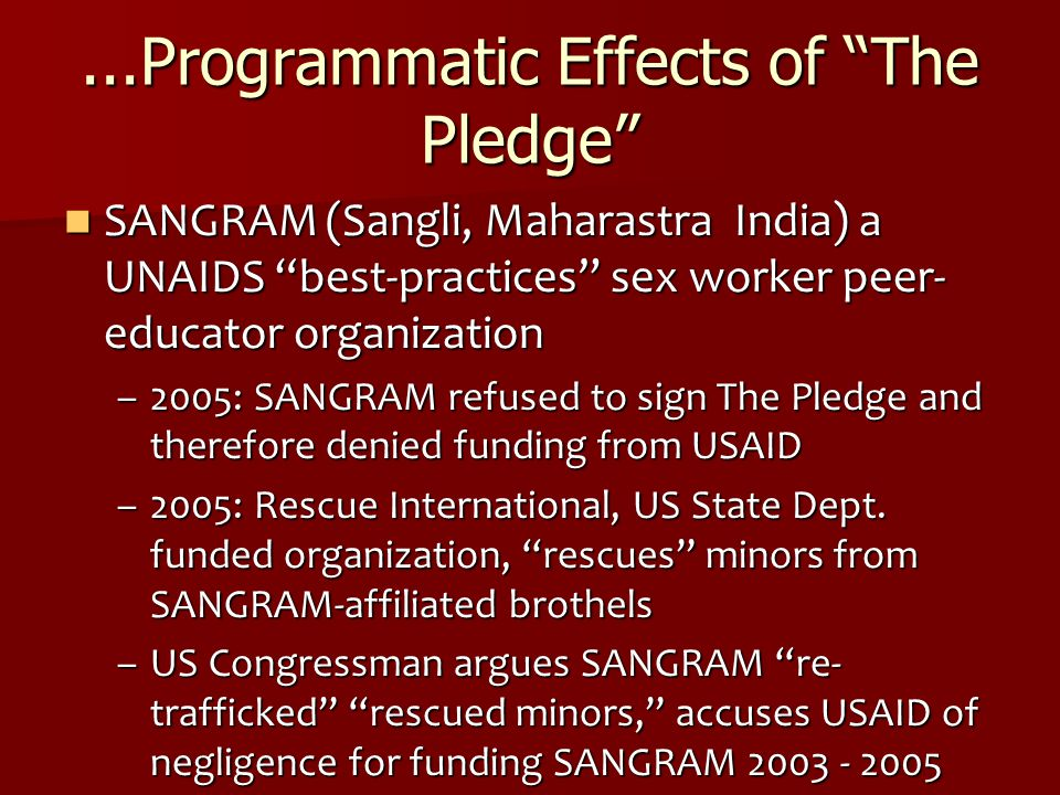 ...Programmatic Effects of The Pledge SANGRAM (Sangli, Maharastra India) a UNAIDS best-practices sex worker peer- educator organization SANGRAM (Sangli, Maharastra India) a UNAIDS best-practices sex worker peer- educator organization –2005: SANGRAM refused to sign The Pledge and therefore denied funding from USAID –2005: Rescue International, US State Dept.