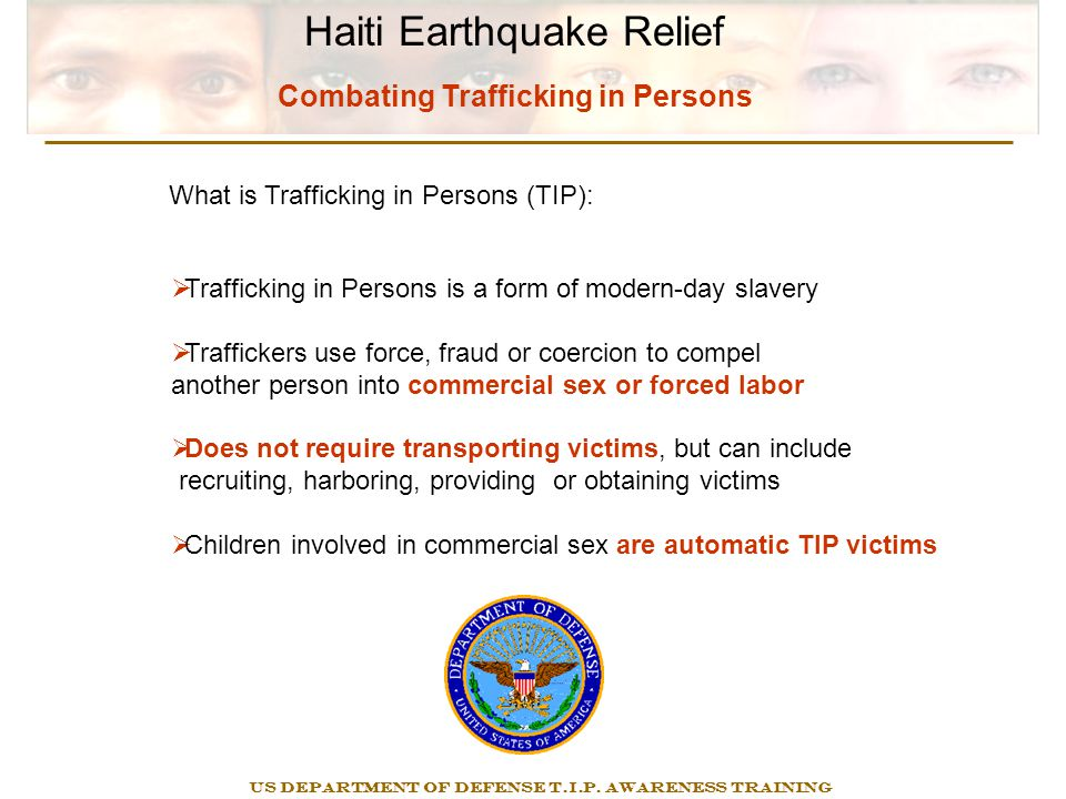 Haiti Earthquake Relief Combating Trafficking in Persons  Trafficking in Persons is a form of modern-day slavery  Traffickers use force, fraud or coercion to compel another person into commercial sex or forced labor  Does not require transporting victims, but can include recruiting, harboring, providing or obtaining victims  Children involved in commercial sex are automatic TIP victims US DEPARTMENT OF DEFENSE T.I.P.