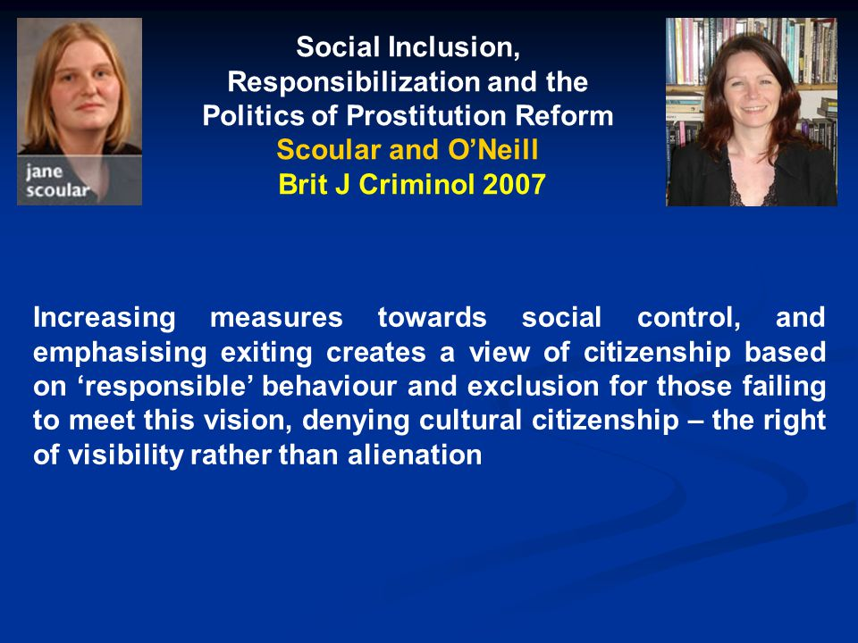 Social Inclusion, Responsibilization and the Politics of Prostitution Reform Scoular and O'Neill Brit J Criminol 2007 Increasing measures towards social control, and emphasising exiting creates a view of citizenship based on 'responsible' behaviour and exclusion for those failing to meet this vision, denying cultural citizenship – the right of visibility rather than alienation