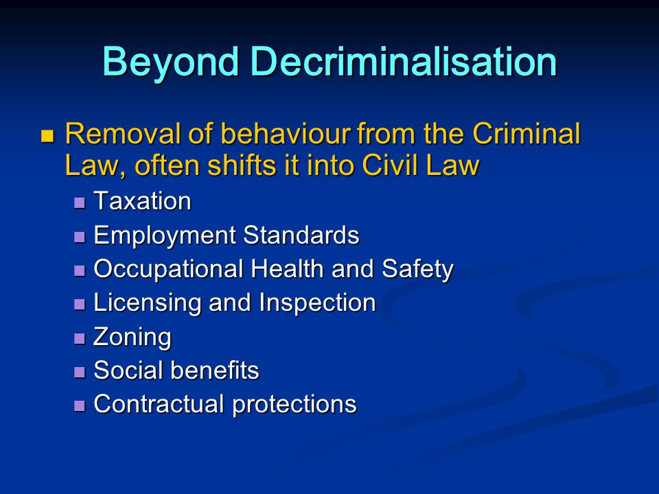 Beyond Decriminalisation Removal of behaviour from the Criminal Law, often shifts it into Civil Law Removal of behaviour from the Criminal Law, often shifts it into Civil Law Taxation Taxation Employment Standards Employment Standards Occupational Health and Safety Occupational Health and Safety Licensing and Inspection Licensing and Inspection Zoning Zoning Social benefits Social benefits Contractual protections Contractual protections