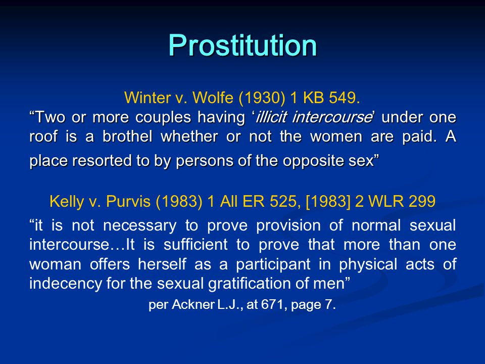 """Prostitution Winter v. Wolfe (1930) 1 KB 549. """"Two or more couples having 'illicit intercourse' under one roof is a brothel whether or not the women a"""