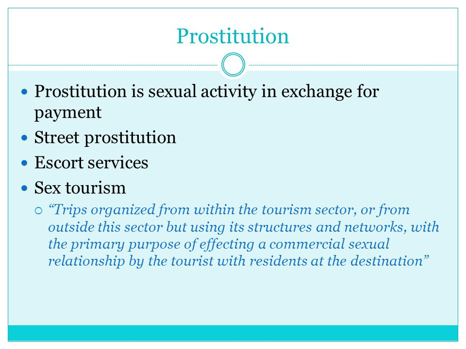 Prostitution Prostitution is sexual activity in exchange for payment Street prostitution Escort services Sex tourism  Trips organized from within the tourism sector, or from outside this sector but using its structures and networks, with the primary purpose of effecting a commercial sexual relationship by the tourist with residents at the destination