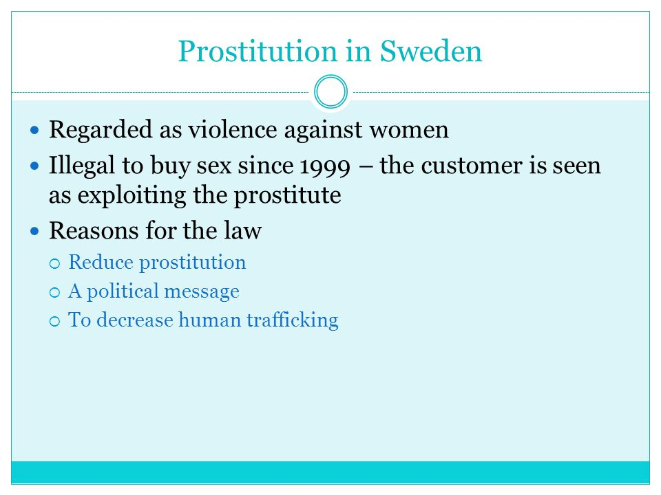 Prostitution in Sweden Regarded as violence against women Illegal to buy sex since 1999 – the customer is seen as exploiting the prostitute Reasons for the law  Reduce prostitution  A political message  To decrease human trafficking