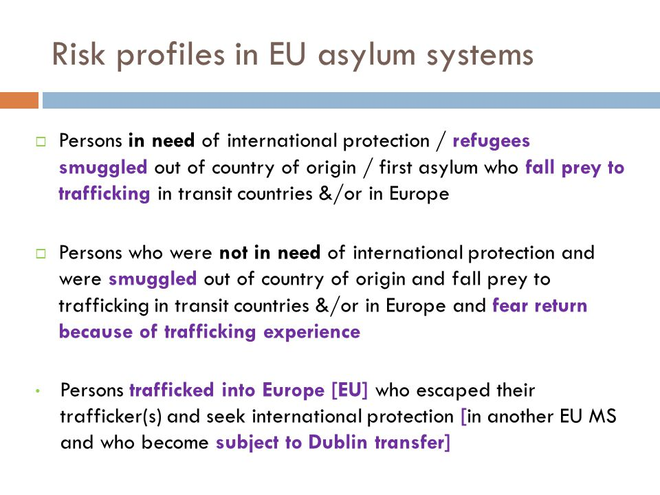 Risk profiles in EU asylum systems  Persons in need of international protection / refugees smuggled out of country of origin / first asylum who fall prey to trafficking in transit countries &/or in Europe  Persons who were not in need of international protection and were smuggled out of country of origin and fall prey to trafficking in transit countries &/or in Europe and fear return because of trafficking experience Persons trafficked into Europe [EU] who escaped their trafficker(s) and seek international protection [in another EU MS and who become subject to Dublin transfer]