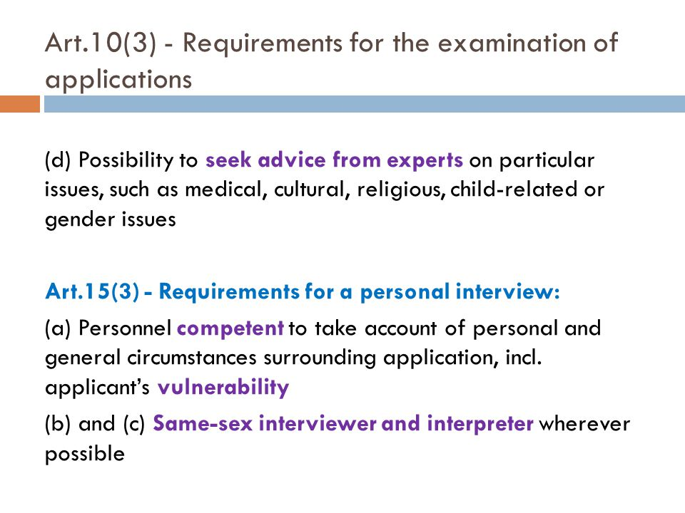Art.10(3) - Requirements for the examination of applications (d) Possibility to seek advice from experts on particular issues, such as medical, cultural, religious, child-related or gender issues Art.15(3) - Requirements for a personal interview: (a) Personnel competent to take account of personal and general circumstances surrounding application, incl.