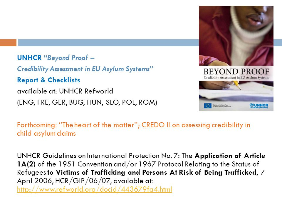 UNHCR Beyond Proof – Credibility Assessment in EU Asylum Systems Report & Checklists available at: UNHCR Refworld (ENG, FRE, GER, BUG, HUN, SLO, POL, ROM) Forthcoming: ''The heart of the matter''; CREDO II on assessing credibility in child asylum claims UNHCR Guidelines on International Protection No.