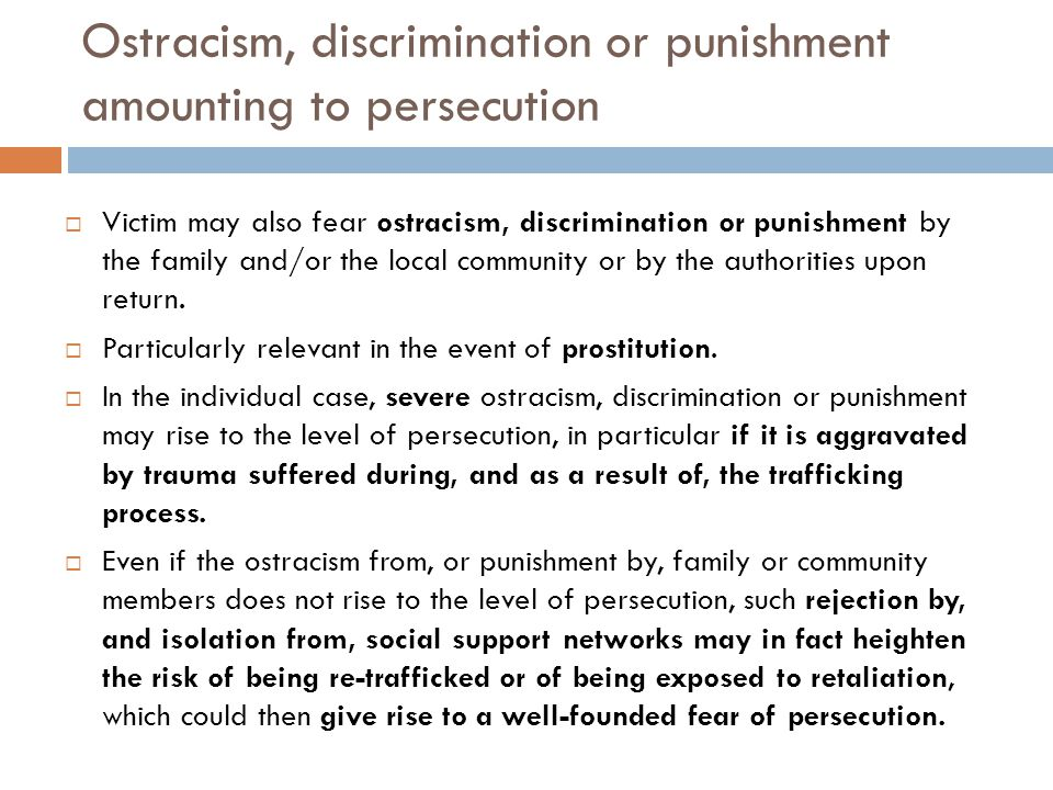 Ostracism, discrimination or punishment amounting to persecution  Victim may also fear ostracism, discrimination or punishment by the family and/or the local community or by the authorities upon return.