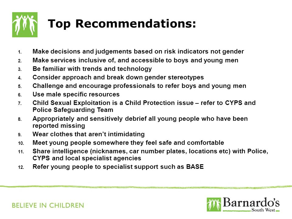 Top Recommendations: 1. Make decisions and judgements based on risk indicators not gender 2. Make services inclusive of, and accessible to boys and yo