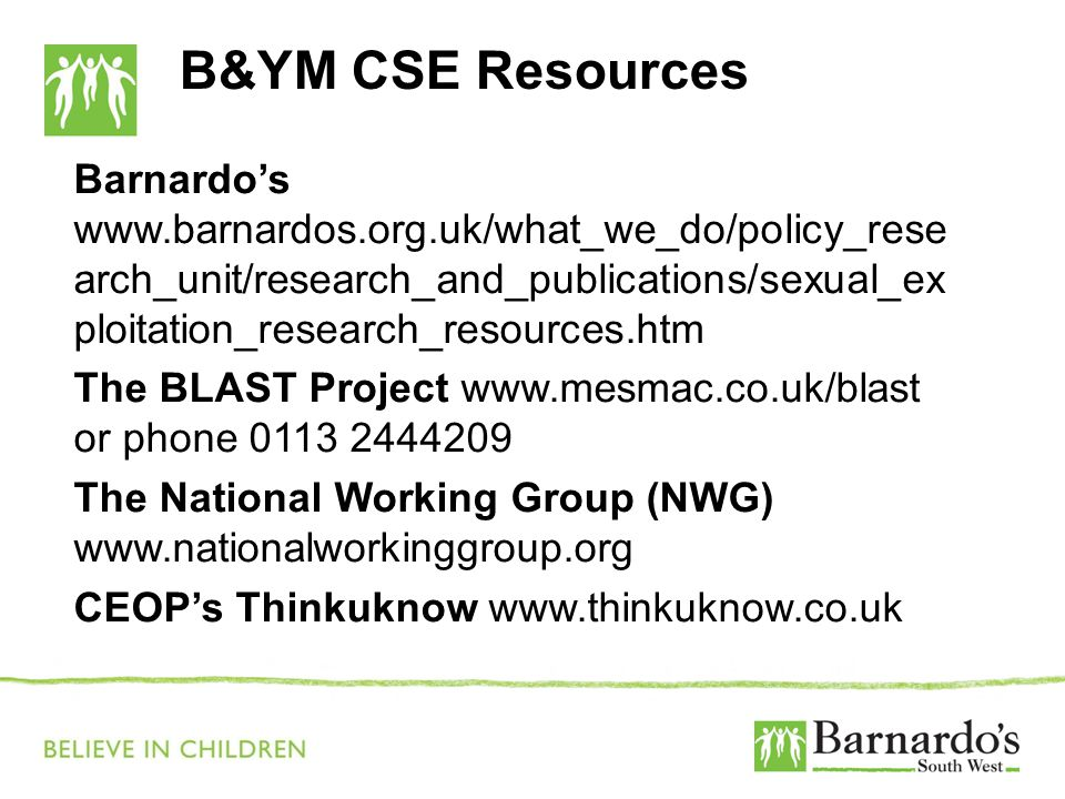 B&YM CSE Resources Barnardo's www.barnardos.org.uk/what_we_do/policy_rese arch_unit/research_and_publications/sexual_ex ploitation_research_resources.htm The BLAST Project www.mesmac.co.uk/blast or phone 0113 2444209 The National Working Group (NWG) www.nationalworkinggroup.org CEOP's Thinkuknow www.thinkuknow.co.uk