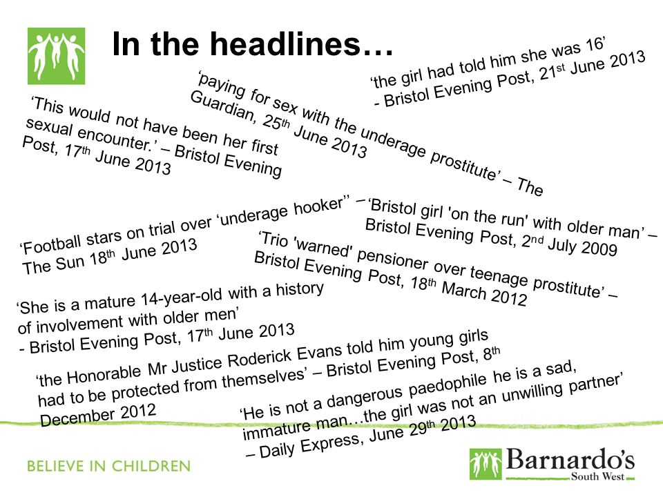 In the headlines… 'paying for sex with the underage prostitute' – The Guardian, 25 th June 2013 'Football stars on trial over 'underage hooker'' – The Sun 18 th June 2013 'the girl had told him she was 16' - Bristol Evening Post, 21 st June 2013 'She is a mature 14-year-old with a history of involvement with older men' - Bristol Evening Post, 17 th June 2013 'This would not have been her first sexual encounter.' – Bristol Evening Post, 17 th June 2013 'Trio warned pensioner over teenage prostitute' – Bristol Evening Post, 18 th March 2012 'Bristol girl on the run with older man' – Bristol Evening Post, 2 nd July 2009 'the Honorable Mr Justice Roderick Evans told him young girls had to be protected from themselves' – Bristol Evening Post, 8 th December 2012 'He is not a dangerous paedophile he is a sad, immature man…the girl was not an unwilling partner' – Daily Express, June 29 th 2013